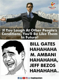 jeffe: AUGHING  If You Laugh At Other People's  Conditions, You'll Be Like Them  In Future!  BILL GATES  HAHAHAHA  M. AMBANI  HAHAHAHA  JEFF BEZOS  )|  HAHAHAHA