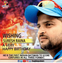 Happy Birthday To India's Most Prominent Player Of Indian Cricket Team #Suresh_Raina: AUGHING  Sta  INDIA  WISHING  SURESH RAINA  A VERY  HAPPY BIRTHDAY  HE IS THE FIRST INDIAN BATSMAN TO SCORE  CENTURIES IN ALL THREE FORMAT. Happy Birthday To India's Most Prominent Player Of Indian Cricket Team #Suresh_Raina