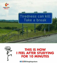 tiredness: AUGHING  Tiredness can kill  Take a break  THIS IS HOW  I FEEL AFTER STUDYING  FOR 10 MINUTES  GO00/laughingcolours