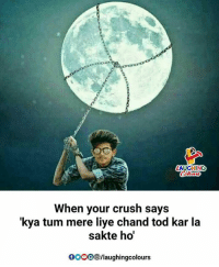 Crush, Indianpeoplefacebook, and Tums: AUGHING  When your crush says  'kya tum mere liye chand tod kar la  sakte ho  OOO/laughingcolours
