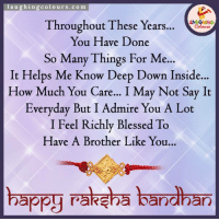 Happy Raksha Bandhan... :): aughingcolours.com  Throughout These Years... o  You Have Done  So Many Things For M..  It Helps Me Know Deep Down Inside.  How Much You Care... I May Not Say It  Everyday But I Admire You A Lot  I Feel Richly Blessed To  Have A Brother Like You...  ..  happy Fateh万bandhan Happy Raksha Bandhan... :)
