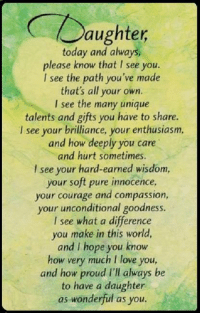 Memes, I Love You, and Courageous: aughter  today and always,  please know that l see you.  I see the path you've made  that's all your own.  I see the many unique  talents and gifts you have to share.  l see your brilliance, your enthusiasm,  and how deeply you care  and hurt sometimes.  see your hard-earned wisdom,  your soft pure innocence,  your courage and compassion  your unconditional goodness.  I see what a difference  you make in this world,  and I hope you know  how very much I love you,  and how proud I'll always be  to have a daughter  as wonderful as you