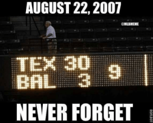 Happy anniversary!: AUGUST 22, 2007  @MLBMEME  TEX 30  BAL 3  NEVER FORGETB Happy anniversary!