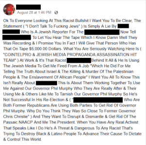 """Local activist's Facebook response when he was accused of making anti-Semitic comments to a Jewish reporter: August 28 at 1:46 PM -  Ok To Everyone Looking At This Racist Bullshit I Want You To Be Clear, The  Statement (""""I Don't Talk To Fucking Jews"""" ) Is Simply A Lie By   Who Is A Jewish Reporter For The  Now Tell  To Let You Hear The Tape Which I Know Damn Well They  Was Recording & I Promise You In Fact I Will Give That Person Who Has  That On Tape $5,000.00 Dollars. What You Are Seriously Watching Here Is  """"COINTELPRO & JEWISH MEDIA PROPAGANDA ASSASSINATION HIT  TEAM"""") At Work & It's That Racist   Behind It All & He ls Using  The Jewish Media To Get Me Fired From A Job """"Which He Did For Me  Telling The Truth About Israel & The Killing & Murder Of The Palestinian  People & The Enslavement Of African People"""" I Want You All To Know This  Isn't Really About  Me Against Our Governor Phil Murphy Who They Are Really After & Their  Using Me & Others Like Me To Tarnish Our Governor Phil Murphy So He's  Not Successful In His Re-Election & (""""  ] This Is About Them Working Together To Use  Who Are  Both Former Republicans Are Using Both Parties To Get Rid Of Governor  Phil Murphy. Why Do You Think They Was So Close To Former Governor  Chris Christie"""" ) And They Want To Disrupt & Dismantle & Get Rid Of The  Passaic NAACP And Me The President. When You Have Any Real Activist  That Speaks Like I Do He's A Threat & Dangerous To Any Racist That's  Trying To Destroy Black & Latino People To Advance Their Cause To Dictate  & Control This World Local activist's Facebook response when he was accused of making anti-Semitic comments to a Jewish reporter"""