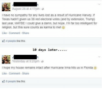 Memes, My House, and Lost: August 28 at 4:17pm e  I have no sympathy for any lives lost as a result of Hurricane Harvey. If  Texas hadn't given us 38 red electoral votes (and by extension, Trump)  last year, MAYBE I could give a damn, but nope. I'm far too intelligent for  religion, but this sure counts as karma to me! )  Like Comment Share  4 people like this.  ays later.  Yesterday at 9:25pm e  I hope my house remains intact after Hurricane Irma hits us in Florida  Like Comment Share  6 people like this. (GEH)