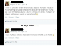 "Dank, Meme, and My House: August 28 at 4:17pme  I have no sympathy for any lives lost as a result of Hurricane Harvey. If  Texas hadn't given us 38 red electoral votes (and by extension, Trump)  last year, MAYBE I could give a damn, but nope. I'm far too intelligent for  religion, but this sure counts as karma to me! )  Like Comment Share  4 people like this.  Yesterday at 9:25pm e  I hope my house remains intact after Hurricane Irma hits us in Florida  Like Comment Share  6 people like this. <p>Anonymous is too smart for a religion. via /r/dank_meme <a href=""http://ift.tt/2xhXMoG"">http://ift.tt/2xhXMoG</a></p>"