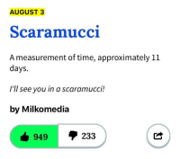 Time, August, and You: AUGUST 3  Scaramucci  A measurement of time, approximately 11  days.  I'll see you in a scaramucci!  by Milkomedia  949  233 <p>#ScaramuciIsTheRealMayMay</p>