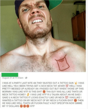 this man is a legend: August 31 at 11:53am  I WAS AT A PARTY LAST NITE AN THEY BUSTED OUT A TATTOO GUN I WAS  LIKE HELL YEA I BEEN TRYNA GET A SICK NECK TAT 4EVER 190 WELL I WAS  PRETTY MESSED UP ALREADY AN I PASSED OUT BUT WHEN I WOKE UP THIS  MORNIN I WAS LIKE WTF IS THIS SHIT  THA GUY WAS ALL LIKE THATS UR  I WAS LIKE WTF RU TALKIN ABOUT AN HE SAID I  GAVE U A NECK TATTOO IT LOOKS EXACTLY LIKE UR NECK 100 I WAS LIKE I  NECK TATTOO HOMEY  WANTED A TATTOO ON MY NECK NOT OF MY NECK U FUCKIN IDIOT  THEN  HE WAS LIKE WELL THATS UR FUCKIN FAULT 4 NOT SPECIFYIN NOW GIMME  MY 17 DOLLARS  WTF this man is a legend