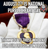 "Today is PurpleHeartDay. The PurpleHeart, which is the nation's oldest military award, was originally introduced as the ""Badge of Military Merit"" by General George Washington on August 7, 1782. To all of our Purple Heart Recipients thank you for your sacrifice. Semper Fidelis!: AUGUST 7IH IS NATIONAL  PURPLE HEART DAY  THANKYOU TO THOSEAWHO PAID  FOR OUR FREEDOMS IN BLOOD Today is PurpleHeartDay. The PurpleHeart, which is the nation's oldest military award, was originally introduced as the ""Badge of Military Merit"" by General George Washington on August 7, 1782. To all of our Purple Heart Recipients thank you for your sacrifice. Semper Fidelis!"