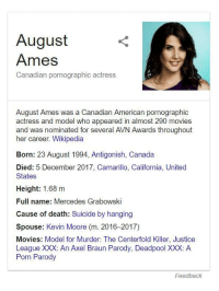 suicide by hanging: August  Ames  Canadian pornographic actress  August Ames was a Canadian American pornographic  actress and model who appeared in almost 290 movies  and was nominated for several AVN Awards throughout  her career. Wikipedia  Born: 23 August 1994, Antigonish, Canada  Died: 5 December 2017, Camarillo, California, United  States  Height: 1.68 m  Full name: Mercedes Grabowski  Cause of death: Suicide by hanging  Spouse: Kevin Moore (m. 2016-2017)  Movies: Model for Murder: The Centerfold Killer, Justice  League XXX: An Axel Braun Parody, Deadpool XXX: A  Porn Parody  Feedback