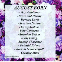 Jealous, Brave, and Nature: AUGUST BORN  Very Ambitious  Brave and Daring  - Devoted Lover  - Sensitive Nature  Easily Jealous  -Very Generous  -Attention Seeker  Easy Going  Stromg Character  - Faithful Friend  - Born to be Succesful!  - Creative Mind  @jumiafashion Damn right! ;-)
