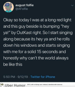 """failnation:  Enjoying a good tune together.: august folfie  @AFolfie  Okay so today I was at a long red light  and this guy beside is bumping """"hey  ya!"""" by OutKast right. So I start singing  along because its hey ya and he rolls  down his windows and starts singing  with me for a solid 15 seconds and  honestly why can't the world always  be like this  5:50 PM 9/12/19 Twitter for iPhone  Uber Humor 2013, still no flying cars. Instead, blankets with sleeves. failnation:  Enjoying a good tune together."""