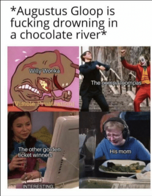 Fucking, Golden Ticket, and Music: *Augustus Gloop is  fucking drowning in  a chocolate river*  Willy Wonka  The oompa loompas  iVistble Frustration  The other golden  ticket winners  His mom  INTERESTING *jazz music starts*