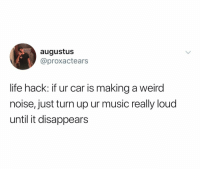 Life, Music, and Turn Up: augustus  @proxactears  life hack: if ur car is making a weird  noise, just turn up ur music really loud  until it disappears (@ship)