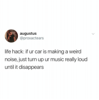 Life, Music, and Turn Up: augustus  @proxactears  life hack: if ur car is making a weird  noise, just turn up ur music really loud  until it disappears this is what mechanics don't want you to know