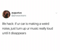 Dank, Life, and Music: augustus  @proxactears  life hack: if ur car is making a weird  noise, just turn up ur music really loud  until it disappears