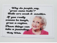 It's Hump day. Let's get some funny MEMES in here. I'll go first. Love you Betty White: auhy do Aeofale say,  grow some balls?  Balls are weak & sensitive.  you realy  wanna be tough,  groun a  vagina.  Those things can  take a hounding  Betty white It's Hump day. Let's get some funny MEMES in here. I'll go first. Love you Betty White