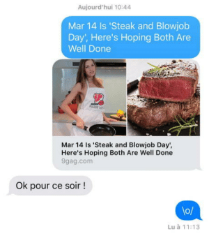 9gag, Blowjob, and Tumblr: Aujourd'hui 10:44  Mar 14 Is 'Steak and Blowjob  Day, Here's Hoping Both Are  Well Done  Mar 14 Is 'Steak and Blowjob Day',  Here's Hoping Both Are Well Done  9gag.com  Ok pour ce soir!  lo/  Lu à 11:13 legendarynotary:  « Ok for tonight ! » f**k it's working !