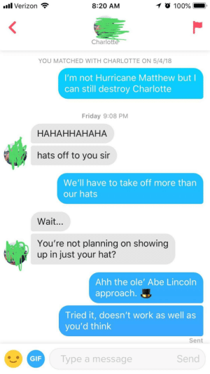 Anaconda, Friday, and Gif: aul Verizon  8:20 AM  100%  YOU MATCHED WITH CHARLOTTE ON 5/4/18  I'm not Hurricane Matthew but l  can still destroy Charlotte  Friday 9:08 PM  HAHAHHAHAHA  hats off to you sir  We'll have to take off more than  our hats  Wait...  You're not planning on showing  up in just your hat?  Ahh the ole' Abe Lincoln  approach.  Tried it, doesn't work as well as  you'd think  Sent  GIF  lype a message  Send This is going to be a disaster