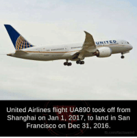 Memes, Flight, and San Francisco: AUNITED  United Airlines flight UA890 took off from  Shanghai on Jan 1, 2017, to land in San  Francisco on Dec 31, 2016.  fb.comffactsweird