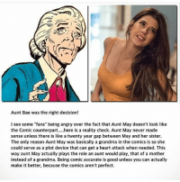 """Does anyone agree with this ? captainamerica ironman avengers spiderman blackwidow superman marvelcomics joker justiceleague batman theflash supergirl deadpool starwars daredevil infinitywar thor dccomics civilwar harleyquinn facts hulk wolverine xmen wonderwoman greenlantern: Aunt Bae was the right decision!  I see some """"fans"""" being angry over the fact that Aunt May doesn't look like  the Comic counterparthere is a reality check. Aunt May never made  sense unless there is like a twenty year gap between May and her sister  The only reason Aunt May was basically a grandma in the comics is so she  could serve as a plot device that can get a heart attack when needed. This  way aunt May actually plays the role an aunt would play, that of a mother  instead of a grandma. Being comic accurate is good unless you can actually  make it better, because the comics aren't perfect. Does anyone agree with this ? captainamerica ironman avengers spiderman blackwidow superman marvelcomics joker justiceleague batman theflash supergirl deadpool starwars daredevil infinitywar thor dccomics civilwar harleyquinn facts hulk wolverine xmen wonderwoman greenlantern"""