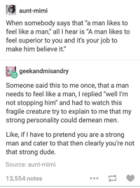 "Dude, Feminism, and Memes: aunt-mimi  When somebody says that ""a man likes to  feel like a man,"" all I hear is ""A man likes to  feel superior to you and it's your job to  make him believe it""  geekandmisandry  Someone said this to me once, that a man  needs to feel like a man, l replied ""well l'm  not stopping him and had to watch this  fragile creature try to explain to me that my  strong personality could demean men.  Like, if have to pretend you are a strong  man and cater to that then clearly you're not  that strong dude.  Source: aunt mimi  13,554 notes via Third Wave Feminism"