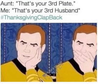 """Thanksgiving Clap Back, Husband, and Aunt: Aunt: """"That's your 3rd Plate.""""  Me: """"That's your 3rd Husband"""""""