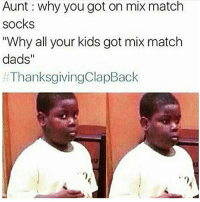 """Thanksgiving Clap Back, Kids, and Match: Aunt why you got on mix match  socks  """"Why all your kids got mix match  dads  ThanksgivingClapBack 😂💀 #ThanksgivingClapback https://t.co/hH1tcPqPFB"""
