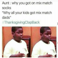 """happyThanksgiving 😭: Aunt why you got on mix match  socks  """"Why all your kids got mix match  dads  ThanksgivingClapBack happyThanksgiving 😭"""