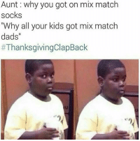 """😭😂 thanksgivingclapbacks thanksgivingclapback ThanksgivingWithBlackFamilies: Aunt: why you got on mix match  socks  """"Why all your kids got mix match  dads""""  #ThanksgivingClapBack  1 😭😂 thanksgivingclapbacks thanksgivingclapback ThanksgivingWithBlackFamilies"""