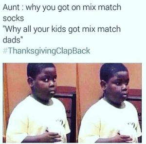 """Thanksgiving Clap Back, Kids, and Match: Aunt: why you got on mix match  socks  """"Why all your kids got mix match  dads""""  Lets start these back up please #ThanksgivingClapBack"""