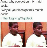"""😂💀 ThanksgivingClapback: Aunt why you got on mix match  socks  """"Why all your kids got mix match  dads  ThanksgivingClapBack 😂💀 ThanksgivingClapback"""