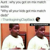 """Clapped. 🔥 (DOUBLETAP & TAG THE SQUAD. @Hoodmafia.): Aunt why you got on mix match  socks  """"Why all your kids got mix match  dads  ThanksgivingClapBack  IG: BESTHOODHUMOR Clapped. 🔥 (DOUBLETAP & TAG THE SQUAD. @Hoodmafia.)"""