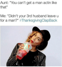 """Thanksgiving Clap Back, Husband, and Man: Aunt: """"You can't get a man actin like  that  Me: """"Didn't your 3rd husband leave u  for a man?"""""""
