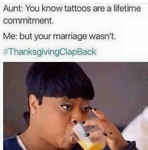 Marriage, Tattoos, and Thanksgiving Clap Back: Aunt: You know tattoos are a lifetime  commitment.  Me: but your marriage wasn't.
