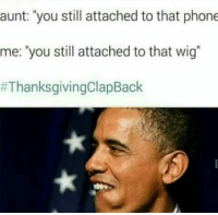 """Phone, Thanksgiving Clap Back, and You: aunt: """"you still attached to that phone  me: """"you still attached to that wig"""