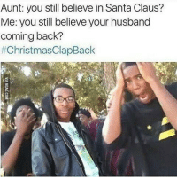 Bruhhhh 😂😂 christmasclapback: Aunt: you still believe in Santa Claus?  Me: you still believe your husband  coming back?  Bruhhhh 😂😂 christmasclapback