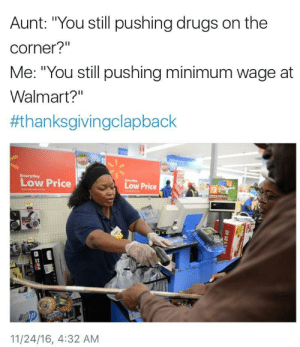 """Black Friday, Drugs, and Friday: Aunt: """"You still pushing drugs on the  corner?""""  Me: """"You still pushing minimum wage at  Walmart?""""  #thanksgivingclapback  Low Price  Low Price  O3  11/24/16, 4:32 AM I hope the Black Friday stampede run over her"""