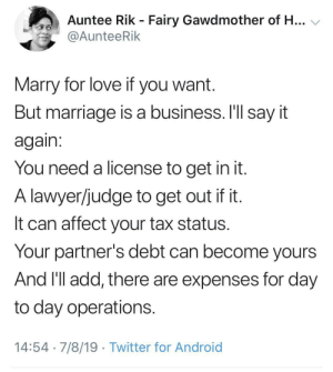 There's a reason why money problems are one of the top causes of divorce: Auntee Rik - Fairy Gawdmother of H...  @AunteeRik  Marry for love if you want.  But marriage is a business. I'll say it  again:  You need a license to get in it.  A lawyer/judge to get out if it.  It can affect your tax status.  Your partner's debt can become yours  And 'll add, there are expenses for day  to day operations.  14:54 7/8/19 Twitter for Android There's a reason why money problems are one of the top causes of divorce