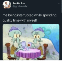 Smh, Time, and Always: Auntie Am  @jgrebmaeht  me being interrupted while spending  quality time with myself Its always the same people ruining everything smh