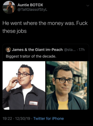 I can hear you now (via /r/BlackPeopleTwitter): Auntie BOTOX  @TallGlassofStyL  He went where the money was. Fuck  these jobs  James & the Giant im-Peach @sta... · 17h  Biggest traitor of the decade.  verizen  19:22 · 12/30/19 · Twitter for iPhone I can hear you now (via /r/BlackPeopleTwitter)