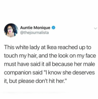 "That is good man.: Auntie Monique  @thejournalista  This white lady at lkea reached up to  touch my hair, and the look on my face  must have said it all because her male  companion said ""l know she deserves  it, but please don't hit her"" That is good man."