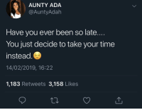Time, Been, and Ada: AUNTY ADA  @AuntyAdah  Have you ever been so late...  You just decide to take your time  instead  14/02/2019, 16:22  1,183 Retweets 3,158 Likes Might as well squeeze in a quick nap before I go