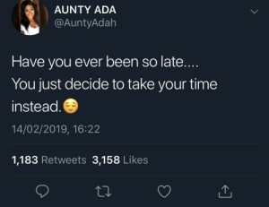 Dank, Memes, and Target: AUNTY ADA  @AuntyAdah  Have you ever been so late...  You just decide to take your time  instead  14/02/2019, 16:22  1,183 Retweets 3,158 Likes Might as well squeeze in a quick nap before I go by SvenGz MORE MEMES