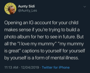 "Dank, Future, and Iphone: Aunty Sidi  @Aunty_Les  Opening an IG account for your child  makes sense if you're trying to build a  photo album for her to see in future. But  all the ""l love my mummy"" ""my mummy  is great"" captions to yourself for yourself  by yourself is a form of mental illness.  11:13 AM 12/04/2019 Twitter for iPhone I love my mummy by Yu-Jeen MORE MEMES"