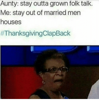 Memes, Thanksgiving Clap Back, and Outta: Aunty: stay outta grown folk talk.  Me: stay out of married men  houses  LOLLLLLL thanksgivingclapback clapbackseason happythanksgiving 😂😂😂