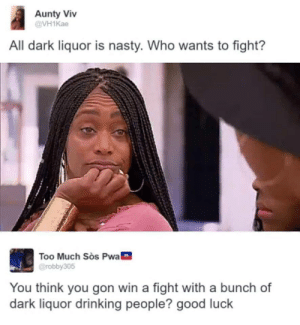 Dark Liquor  Clear Liquor by thetolkienblkguy MORE MEMES: Aunty Viv  @VH1Kae  All dark liquor is nasty. Who wants to fight?  Too Much Sos Pwa0  @robby308  閃  You think you gon win a fight with a bunch of  dark liquor drinking people? good luck Dark Liquor  Clear Liquor by thetolkienblkguy MORE MEMES