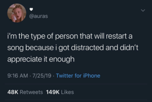 distracted: @auras  i'm the type of person that will restart a  song because i got distracted and didn't  appreciate it enough  9:16 AM 7/25/19 Twitter for iPhone  48K Retweets 149K Likes