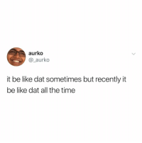 Be Like, Time, and All The: aurko  @_aurko  it be like dat sometimes but recently it  be like dat all the time It be like that 🤷♂️😂 https://t.co/rEGo1qyk92