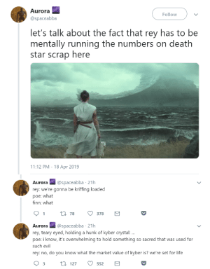 theminingengineer:@every-n-anything : Aurora  @spaceabba  Follow  let's talk about the fact that rey has to be  mentally running the numbers on death  star scrap here  11:12 PM - 18 Apr 2019   Aurora@spaceabba 21h  rey: we're gonna be kriffing loaded  poe: what  finn: what  t 78  378  Aurora @spaceabba 21h  rey, teary eyed, holding a hunk of kyber crystal:  poe: i know, it's overwhelming to hold something so sacred that was used for  such evil  rey: no, do you know what the market value of kyber is? we're set for life theminingengineer:@every-n-anything